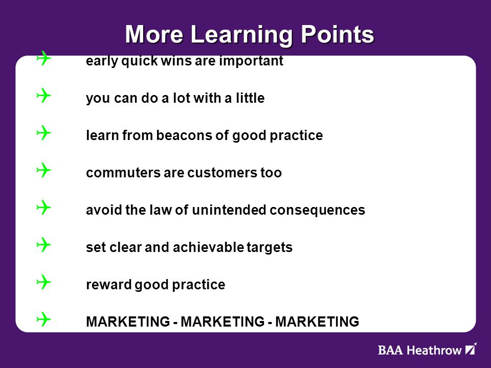More Learning Points early quick wins are important early quick wins are important you can do a lot with a little you can do a lot with a little learn from beacons of good practice learn from beacons of good practice commuters are customers too commuters are customers too avoid the law of unintended consequences avoid the law of unintended consequences set clear and achievable targets set clear and achievable targets reward good practice reward good practice MARKETING - MARKETING - MARKETING MARKETING - MARKETING - MARKETING