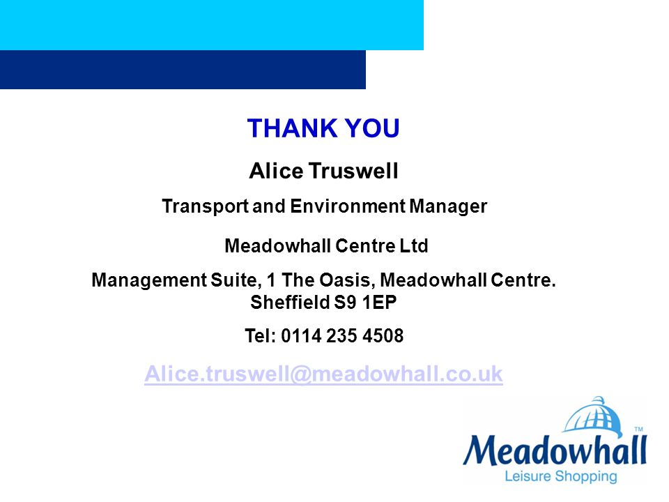 THANK YOU Alice Truswell Transport and Environment Manager Meadowhall Centre Ltd Management Suite, 1 The Oasis, Meadowhall Centre. Sheffield S9 1EP Te