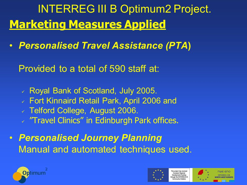 INTERREG III B Optimum2 Project. Marketing Measures Applied Personalised Travel Assistance (PTA) Provided to a total of 590 staff at: Royal Bank of Sc