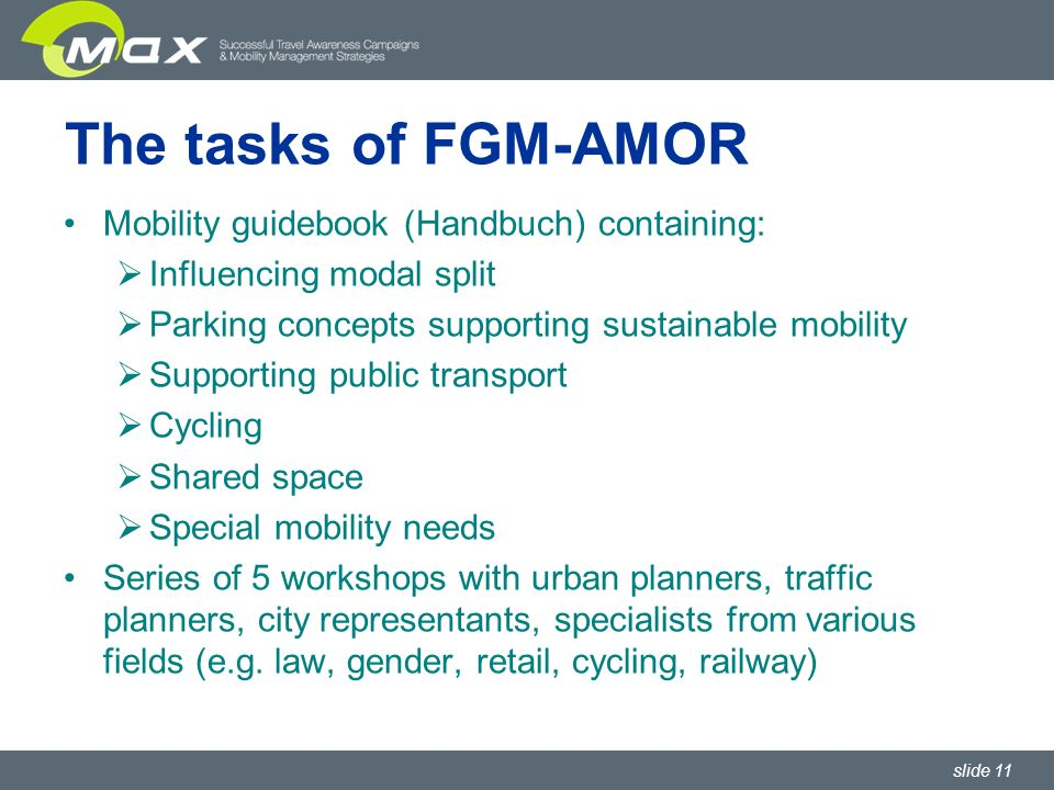 slide 11 The tasks of FGM-AMOR Mobility guidebook (Handbuch) containing: Influencing modal split Parking concepts supporting sustainable mobility Supporting public transport Cycling Shared space Special mobility needs Series of 5 workshops with urban planners, traffic planners, city representants, specialists from various fields (e.g.