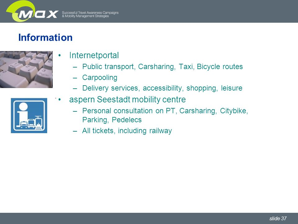 slide 37 Information Internetportal –Public transport, Carsharing, Taxi, Bicycle routes –Carpooling –Delivery services, accessibility, shopping, leisure aspern Seestadt mobility centre –Personal consultation on PT, Carsharing, Citybike, Parking, Pedelecs –All tickets, including railway