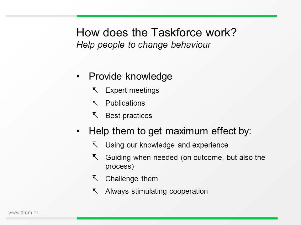 www.tfmm.nl How does the Taskforce work? Help people to change behaviour Provide knowledge Expert meetings Publications Best practices Help them to ge