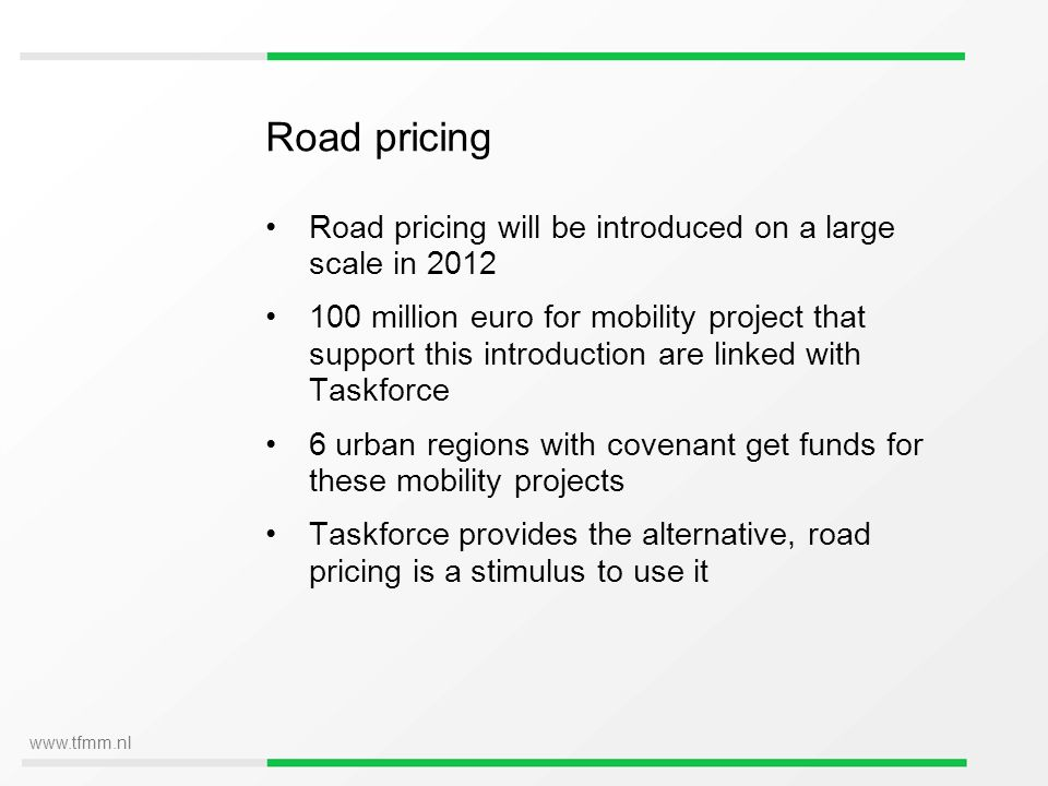 www.tfmm.nl Road pricing Road pricing will be introduced on a large scale in 2012 100 million euro for mobility project that support this introduction