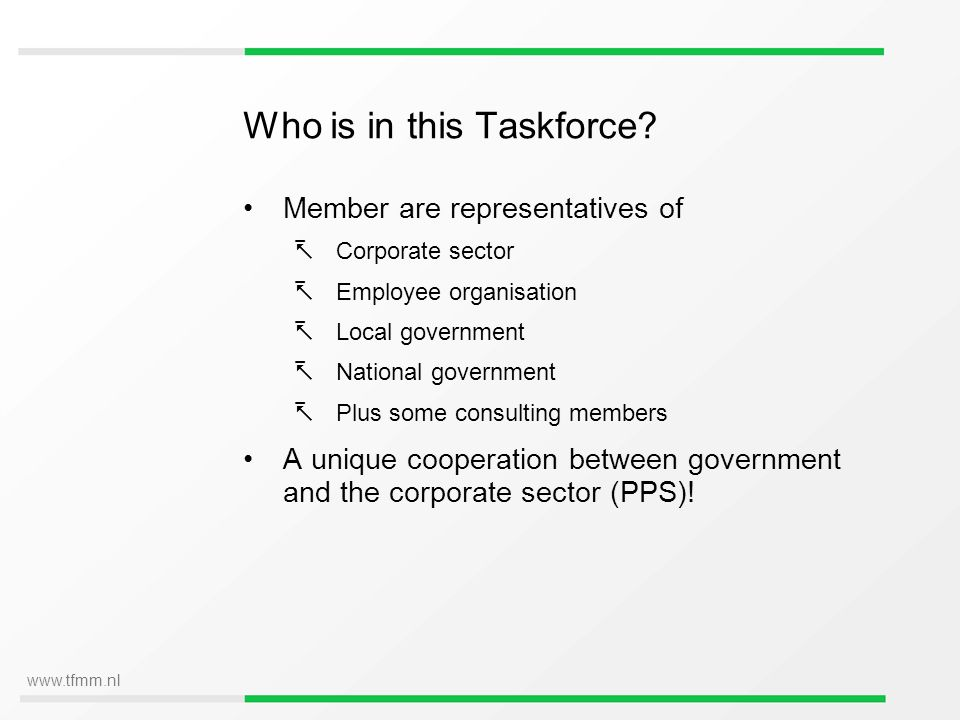www.tfmm.nl Who is in this Taskforce? Member are representatives of Corporate sector Employee organisation Local government National government Plus s