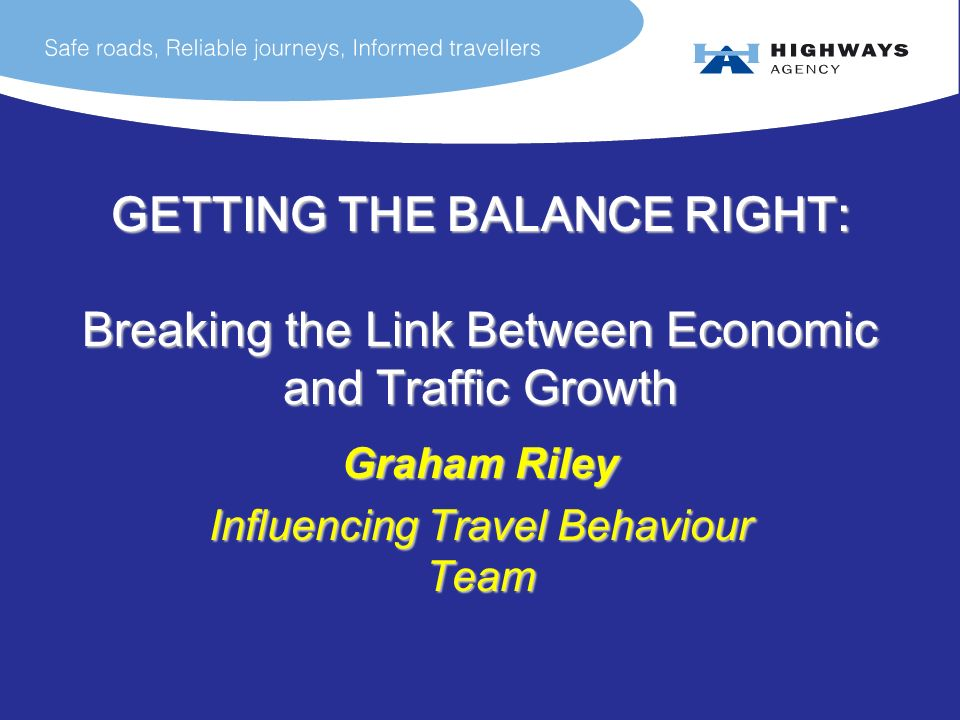 GETTING THE BALANCE RIGHT: Breaking the Link Between Economic and Traffic Growth Graham Riley Influencing Travel Behaviour Team