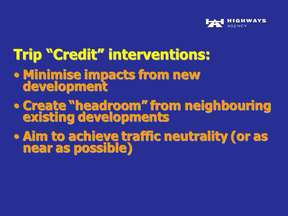Trip Credit interventions: Minimise impacts from new developmentMinimise impacts from new development Create headroom from neighbouring existing developmentsCreate headroom from neighbouring existing developments Aim to achieve traffic neutrality (or as near as possible)Aim to achieve traffic neutrality (or as near as possible)