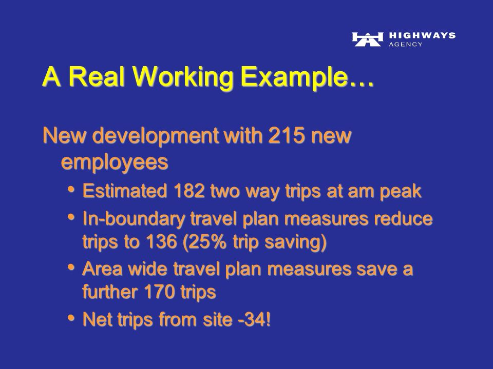 New development with 215 new employees Estimated 182 two way trips at am peak Estimated 182 two way trips at am peak In-boundary travel plan measures reduce trips to 136 (25% trip saving) In-boundary travel plan measures reduce trips to 136 (25% trip saving) Area wide travel plan measures save a further 170 trips Area wide travel plan measures save a further 170 trips Net trips from site -34.