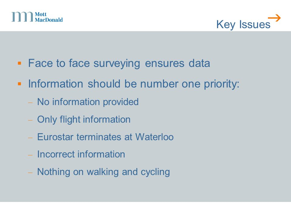 Key Issues Face to face surveying ensures data Information should be number one priority: No information provided Only flight information Eurostar terminates at Waterloo Incorrect information Nothing on walking and cycling