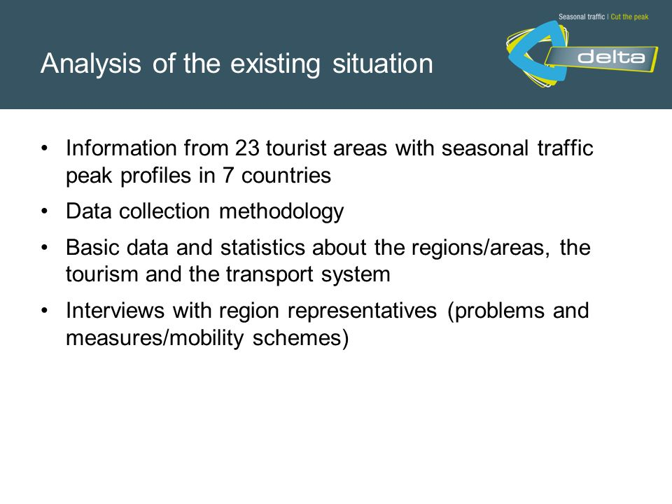 Analysis of the existing situation Information from 23 tourist areas with seasonal traffic peak profiles in 7 countries Data collection methodology Basic data and statistics about the regions/areas, the tourism and the transport system Interviews with region representatives (problems and measures/mobility schemes)