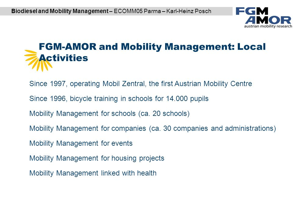 Biodiesel and Mobility Management – ECOMM05 Parma – Karl-Heinz Posch FGM-AMOR and Mobility Management: Local Activities DI Karl Reiter | DI (FH) Markus Garger Since 1997, operating Mobil Zentral, the first Austrian Mobility Centre Since 1996, bicycle training in schools for pupils Mobility Management for schools (ca.
