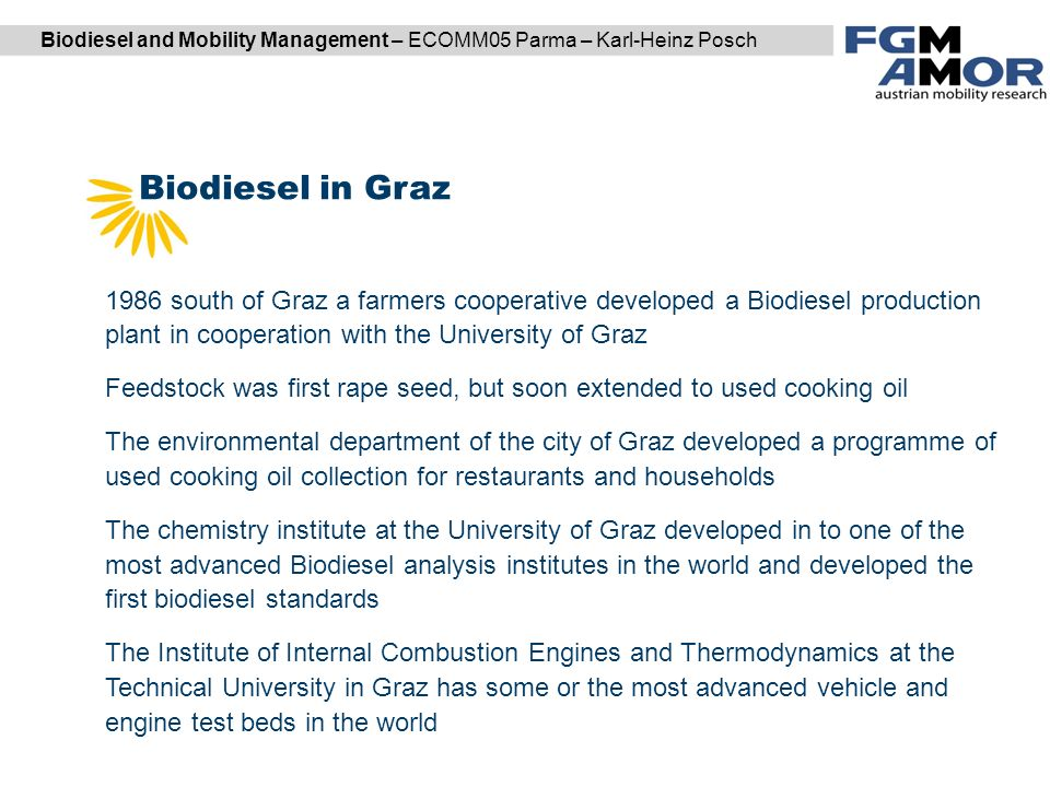Biodiesel and Mobility Management – ECOMM05 Parma – Karl-Heinz Posch Biodiesel in Graz DI Karl Reiter | DI (FH) Markus Garger 1986 south of Graz a farmers cooperative developed a Biodiesel production plant in cooperation with the University of Graz Feedstock was first rape seed, but soon extended to used cooking oil The environmental department of the city of Graz developed a programme of used cooking oil collection for restaurants and households The chemistry institute at the University of Graz developed in to one of the most advanced Biodiesel analysis institutes in the world and developed the first biodiesel standards The Institute of Internal Combustion Engines and Thermodynamics at the Technical University in Graz has some or the most advanced vehicle and engine test beds in the world