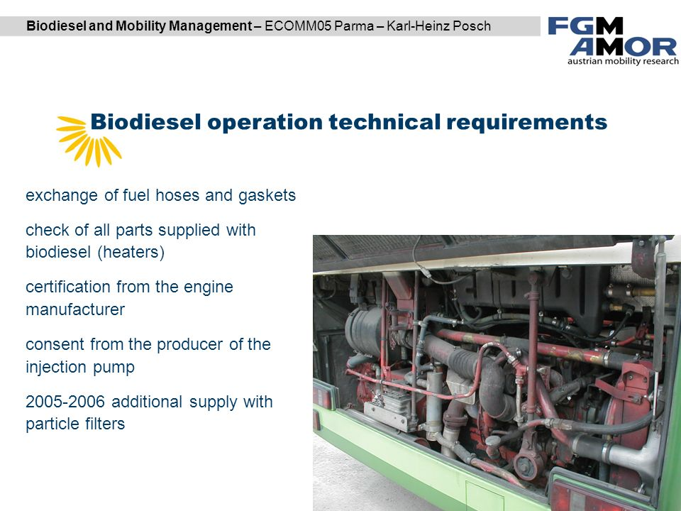 Biodiesel and Mobility Management – ECOMM05 Parma – Karl-Heinz Posch Biodiesel operation technical requirements DI Karl Reiter | DI (FH) Markus Garger exchange of fuel hoses and gaskets check of all parts supplied with biodiesel (heaters) certification from the engine manufacturer consent from the producer of the injection pump additional supply with particle filters