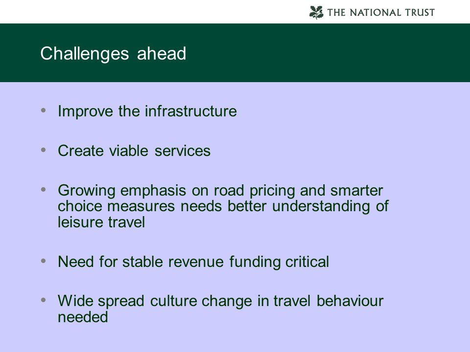 Challenges ahead Improve the infrastructure Create viable services Growing emphasis on road pricing and smarter choice measures needs better understanding of leisure travel Need for stable revenue funding critical Wide spread culture change in travel behaviour needed