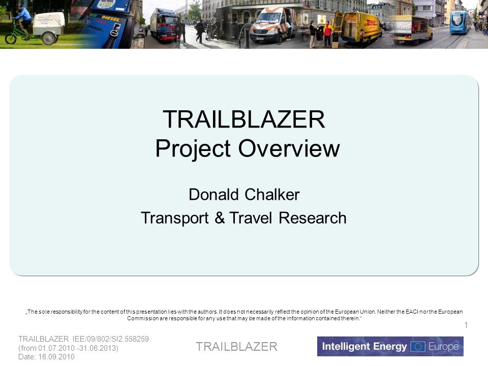 TRAILBLAZER IEE/09/802/SI2.558259 (from 01.07.2010 -31.06.2013) Date: 16.09.2010 TRAILBLAZER 1 Project Overview Donald Chalker Transport & Travel Research The sole responsibility for the content of this presentation lies with the authors.