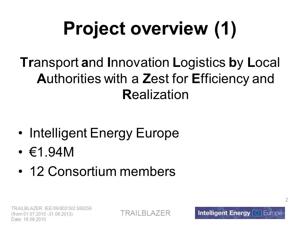 TRAILBLAZER IEE/09/802/SI2.558259 (from 01.07.2010 -31.06.2013) Date: 16.09.2010 TRAILBLAZER 2 Project overview (1) Transport and Innovation Logistics