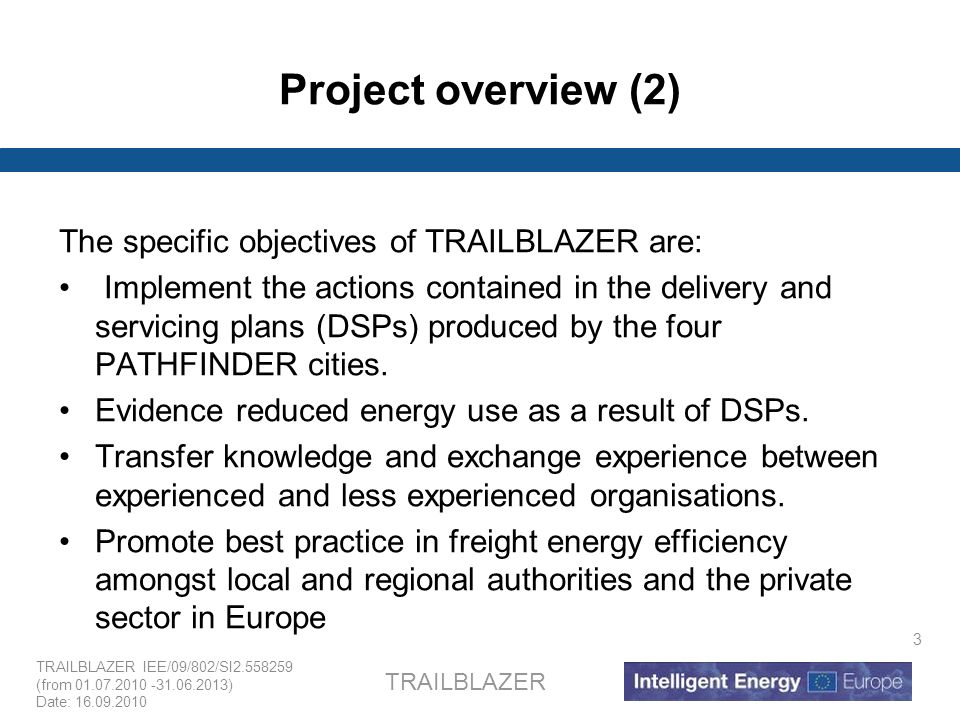 TRAILBLAZER IEE/09/802/SI2.558259 (from 01.07.2010 -31.06.2013) Date: 16.09.2010 TRAILBLAZER 3 Project overview (2) The specific objectives of TRAILBL
