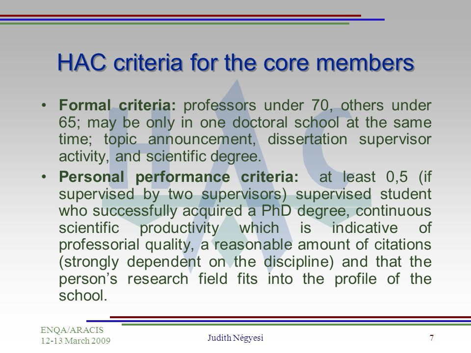 ENQA/ARACIS March 2009 Judith Négyesi7 HAC criteria for the core members Formal criteria: professors under 70, others under 65; may be only in one doctoral school at the same time; topic announcement, dissertation supervisor activity, and scientific degree.