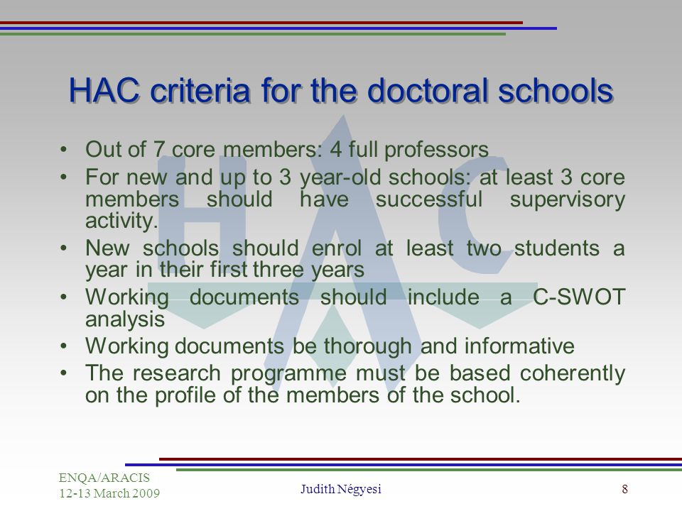ENQA/ARACIS March 2009 Judith Négyesi8 HAC criteria for the doctoral schools Out of 7 core members: 4 full professors For new and up to 3 year-old schools: at least 3 core members should have successful supervisory activity.