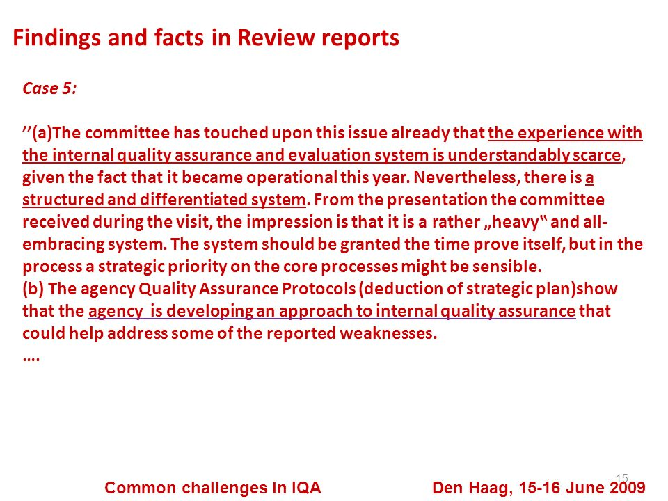 Findings and facts in Review reports 15 Common challenges in IQA Den Haag, 15-16 June 2009 Case 5: (a)The committee has touched upon this issue already that the experience with the internal quality assurance and evaluation system is understandably scarce, given the fact that it became operational this year.
