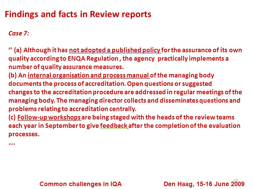 Findings and facts in Review reports 19 Common challenges in IQA Den Haag, 15-16 June 2009 Case 7: (a) Although it has not adopted a published policy for the assurance of its own quality according to ENQA Regulation, the agency practically implements a number of quality assurance measures.