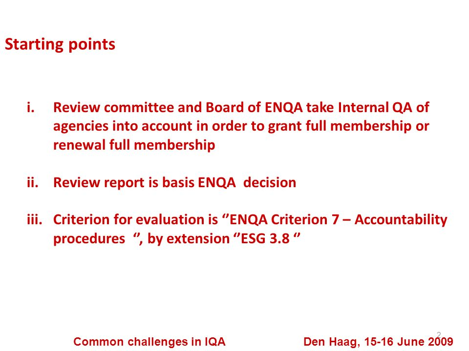 Starting points 2 Common challenges in IQA Den Haag, 15-16 June 2009 i.Review committee and Board of ENQA take Internal QA of agencies into account in order to grant full membership or renewal full membership ii.Review report is basis ENQA decision iii.Criterion for evaluation is ENQA Criterion 7 – Accountability procedures, by extension ESG 3.8