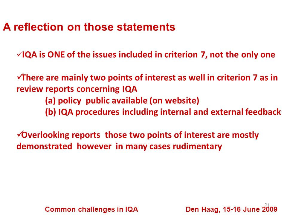 A reflection on those statements 21 Common challenges in IQA Den Haag, 15-16 June 2009 IQA is ONE of the issues included in criterion 7, not the only one There are mainly two points of interest as well in criterion 7 as in review reports concerning IQA (a) policy public available (on website) (b) IQA procedures including internal and external feedback Overlooking reports those two points of interest are mostly demonstrated however in many cases rudimentary