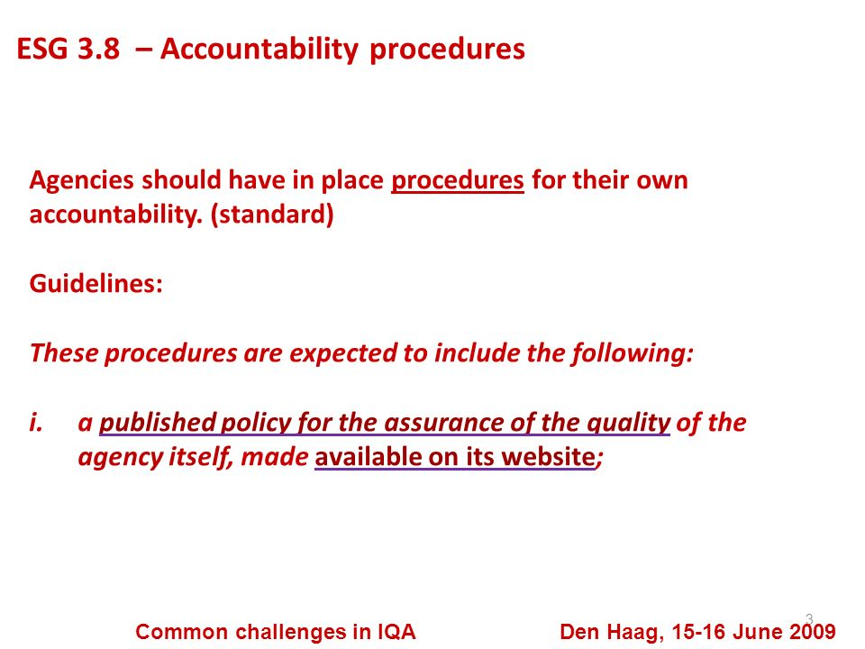 ESG 3.8 – Accountability procedures 3 Common challenges in IQA Den Haag, 15-16 June 2009 Agencies should have in place procedures for their own accountability.
