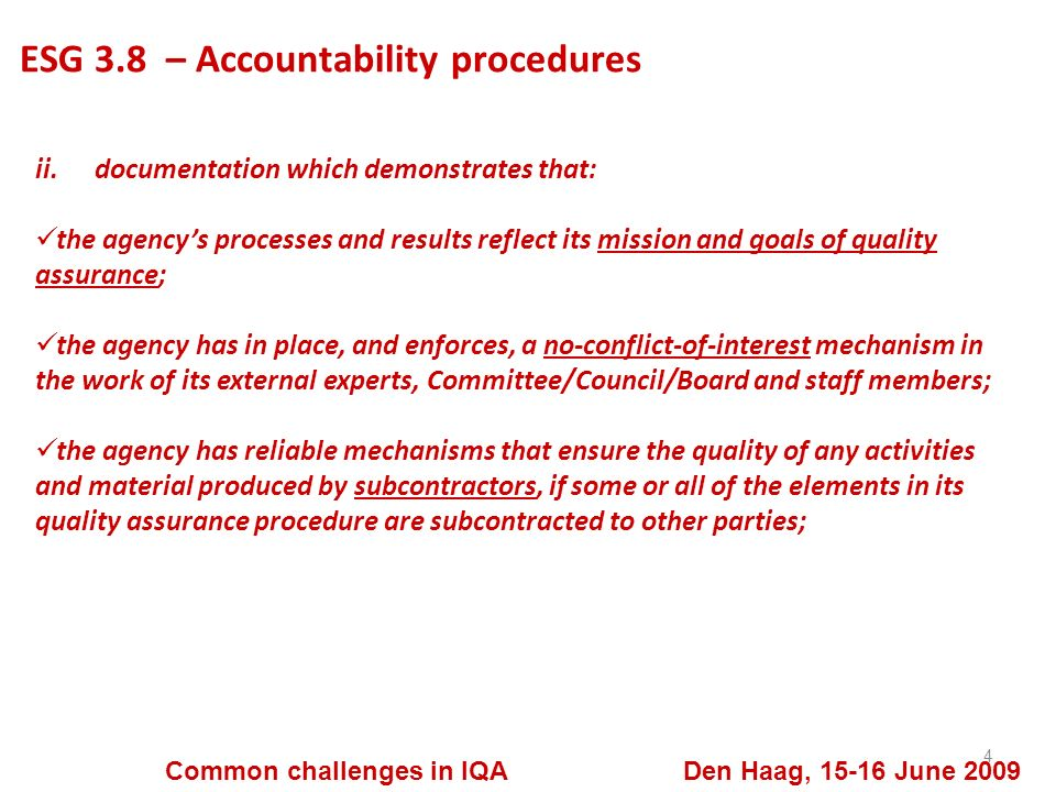 ESG 3.8 – Accountability procedures 4 Common challenges in IQA Den Haag, 15-16 June 2009 ii.documentation which demonstrates that: the agencys processes and results reflect its mission and goals of quality assurance; the agency has in place, and enforces, a no-conflict-of-interest mechanism in the work of its external experts, Committee/Council/Board and staff members; the agency has reliable mechanisms that ensure the quality of any activities and material produced by subcontractors, if some or all of the elements in its quality assurance procedure are subcontracted to other parties;