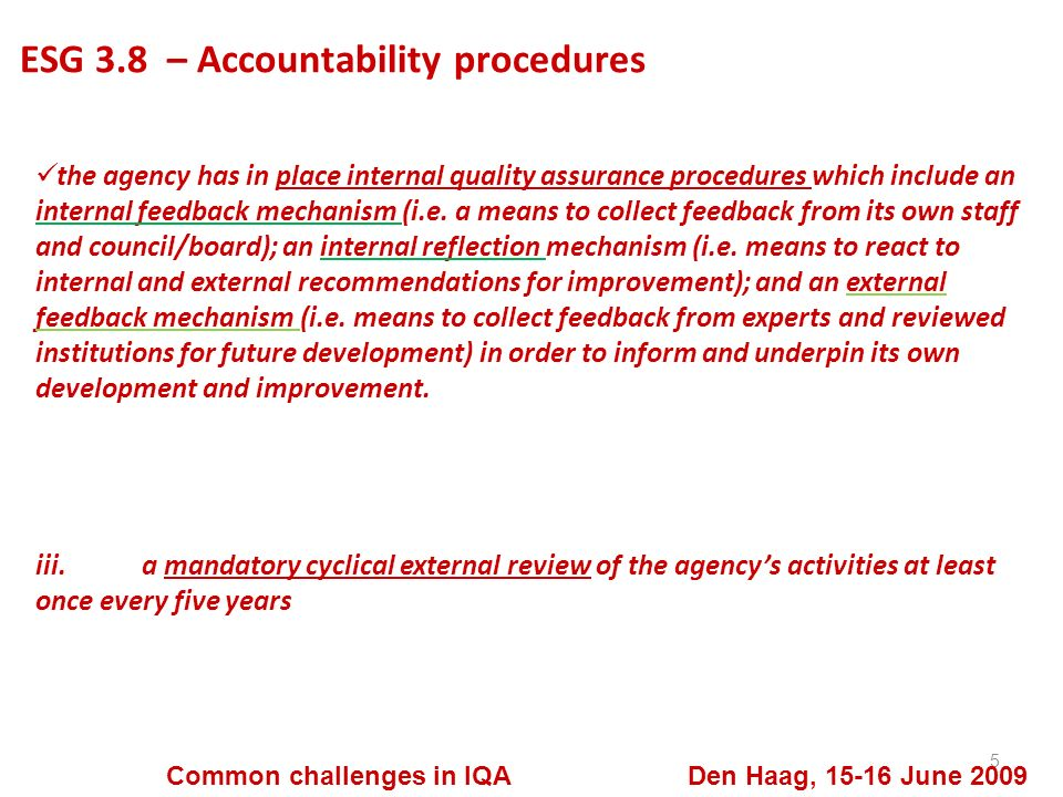 ESG 3.8 – Accountability procedures 5 Common challenges in IQA Den Haag, 15-16 June 2009 the agency has in place internal quality assurance procedures which include an internal feedback mechanism (i.e.