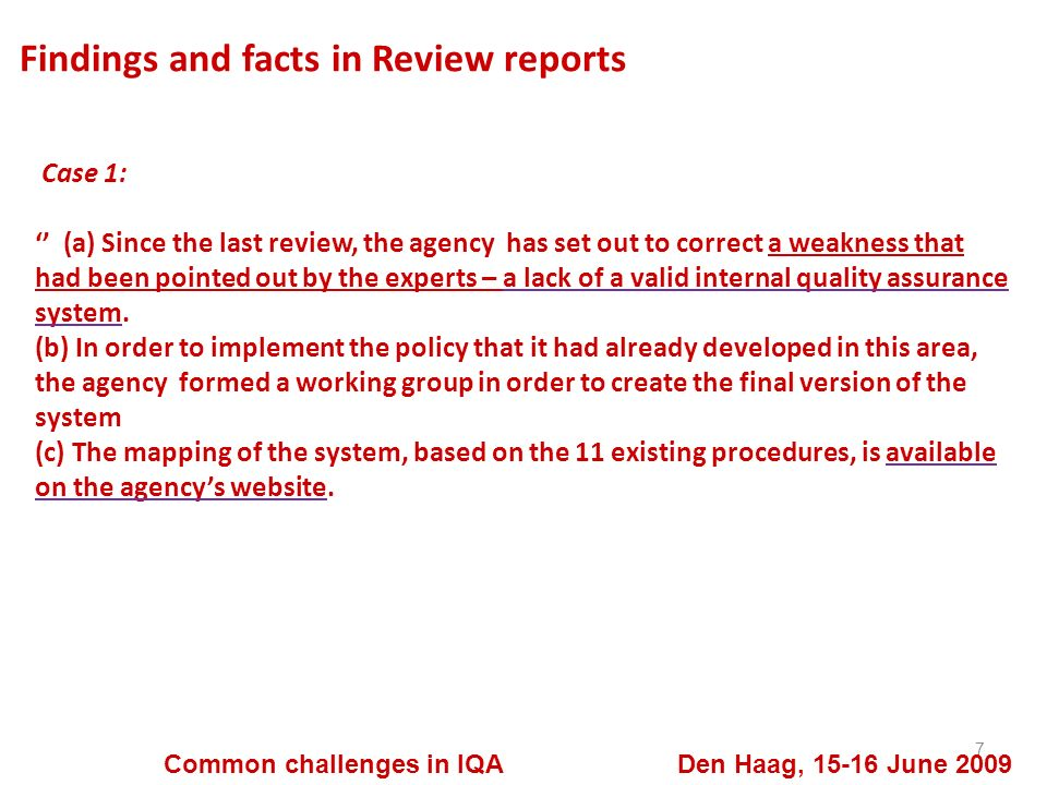Findings and facts in Review reports 8 Common challenges in IQA Den Haag, 15-16 June 2009 Case 1: (d) For lack of a complete system, the agency has already set up various internal quality insurance processes, notably several management loops (consultation, analysis, decision making), in order to collect the view point of: - the HEIs questionnaire sent to all of the audited at the end of each accreditation campaign ; - the students, who at the end of each audit visit, write a report on the practice ; - all of the stakeholders, through working groups and an annual conference; more recently, the graduates.