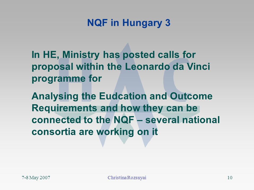 7-8 May 2007Christina Rozsnyai10 NQF in Hungary 3 In HE, Ministry has posted calls for proposal within the Leonardo da Vinci programme for Analysing the Eudcation and Outcome Requirements and how they can be connected to the NQF – several national consortia are working on it