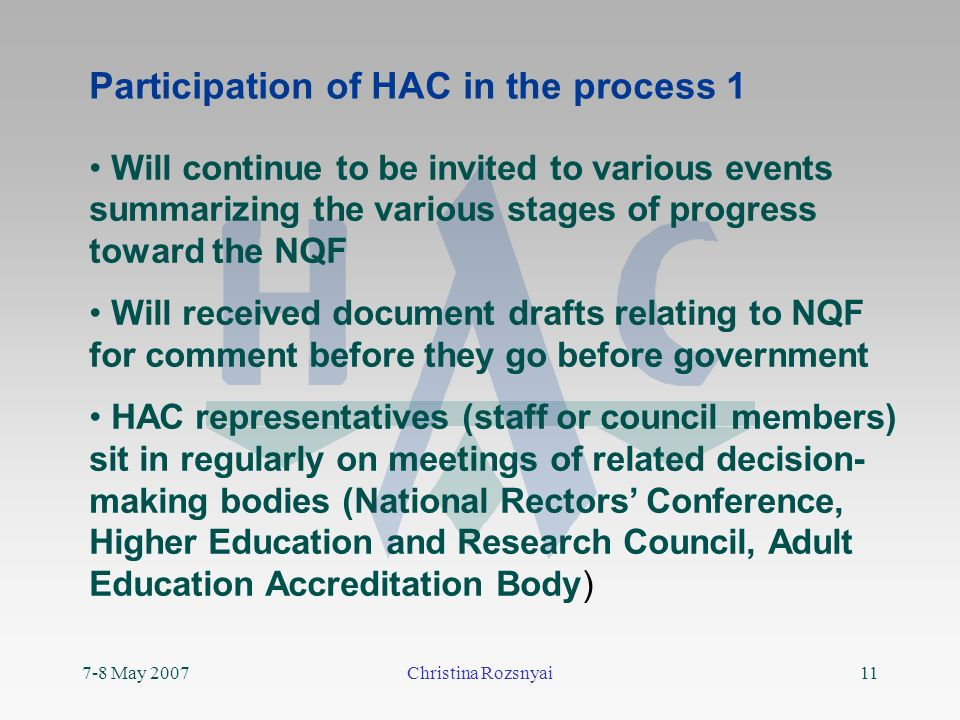 7-8 May 2007Christina Rozsnyai11 Participation of HAC in the process 1 Will continue to be invited to various events summarizing the various stages of progress toward the NQF Will received document drafts relating to NQF for comment before they go before government HAC representatives (staff or council members) sit in regularly on meetings of related decision- making bodies (National Rectors Conference, Higher Education and Research Council, Adult Education Accreditation Body)