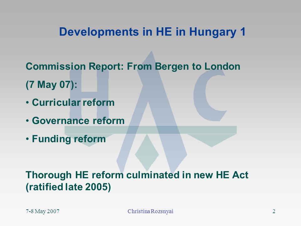 7-8 May 2007Christina Rozsnyai2 Developments in HE in Hungary 1 Commission Report: From Bergen to London (7 May 07): Curricular reform Governance reform Funding reform Thorough HE reform culminated in new HE Act (ratified late 2005)