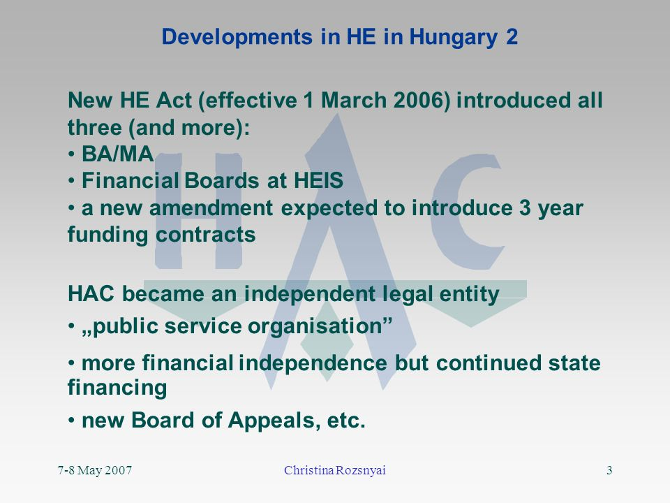 7-8 May 2007Christina Rozsnyai3 Developments in HE in Hungary 2 New HE Act (effective 1 March 2006) introduced all three (and more): BA/MA Financial Boards at HEIS a new amendment expected to introduce 3 year funding contracts HAC became an independent legal entity public service organisation more financial independence but continued state financing new Board of Appeals, etc.