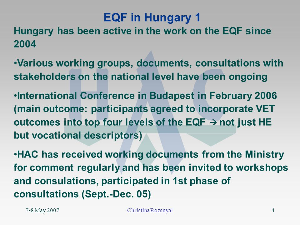 7-8 May 2007Christina Rozsnyai4 EQF in Hungary 1 Hungary has been active in the work on the EQF since 2004 Various working groups, documents, consultations with stakeholders on the national level have been ongoing International Conference in Budapest in February 2006 (main outcome: participants agreed to incorporate VET outcomes into top four levels of the EQF not just HE but vocational descriptors) HAC has received working documents from the Ministry for comment regularly and has been invited to workshops and consulations, participated in 1st phase of consultations (Sept.-Dec.