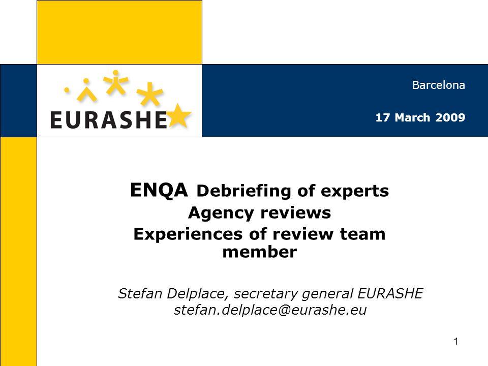 1 ENQA Debriefing of experts Agency reviews Experiences of review team member Stefan Delplace, secretary general EURASHE stefan.delplace@eurashe.eu Barcelona 17 March 2009