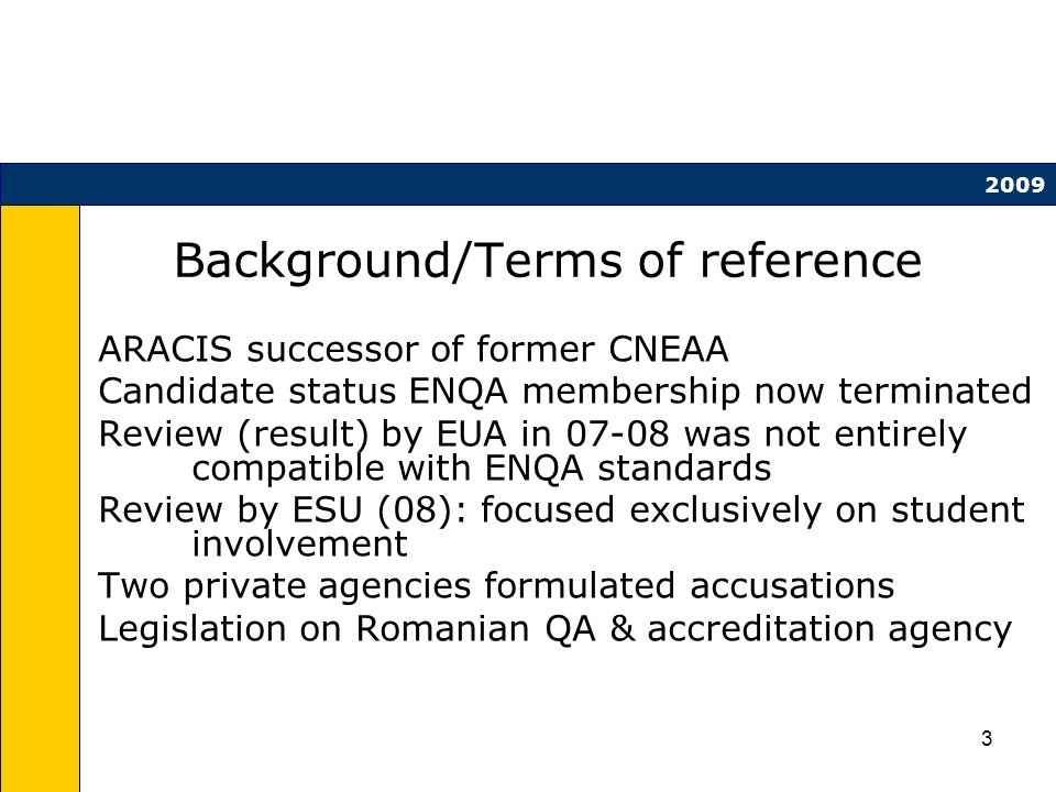 3 Background/Terms of reference ARACIS successor of former CNEAA Candidate status ENQA membership now terminated Review (result) by EUA in 07-08 was not entirely compatible with ENQA standards Review by ESU (08): focused exclusively on student involvement Two private agencies formulated accusations Legislation on Romanian QA & accreditation agency 2009