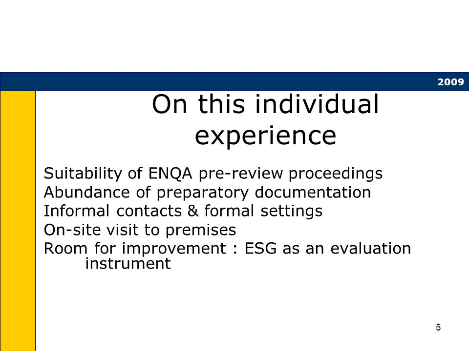 5 On this individual experience Suitability of ENQA pre-review proceedings Abundance of preparatory documentation Informal contacts & formal settings On-site visit to premises Room for improvement : ESG as an evaluation instrument 2009