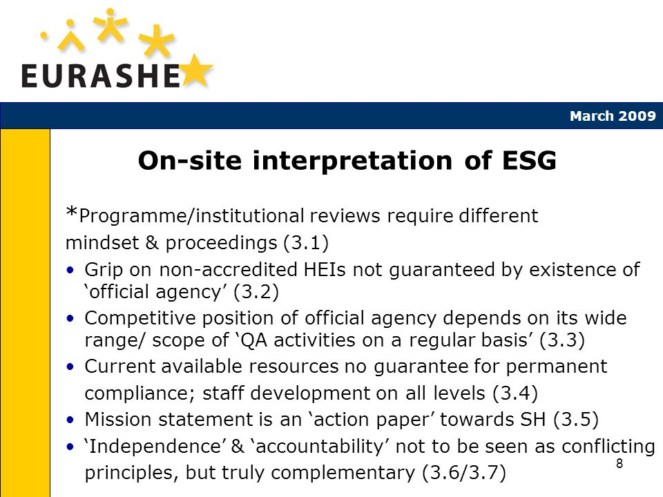 8 March 2009 On-site interpretation of ESG * Programme/institutional reviews require different mindset & proceedings (3.1) Grip on non-accredited HEIs not guaranteed by existence of official agency (3.2) Competitive position of official agency depends on its wide range/ scope of QA activities on a regular basis (3.3) Current available resources no guarantee for permanent compliance; staff development on all levels (3.4) Mission statement is an action paper towards SH (3.5) Independence & accountability not to be seen as conflicting principles, but truly complementary (3.6/3.7)