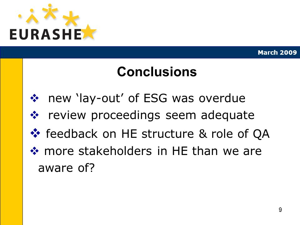 9 March 2009 Conclusions new lay-out of ESG was overdue review proceedings seem adequate feedback on HE structure & role of QA more stakeholders in HE than we are aware of