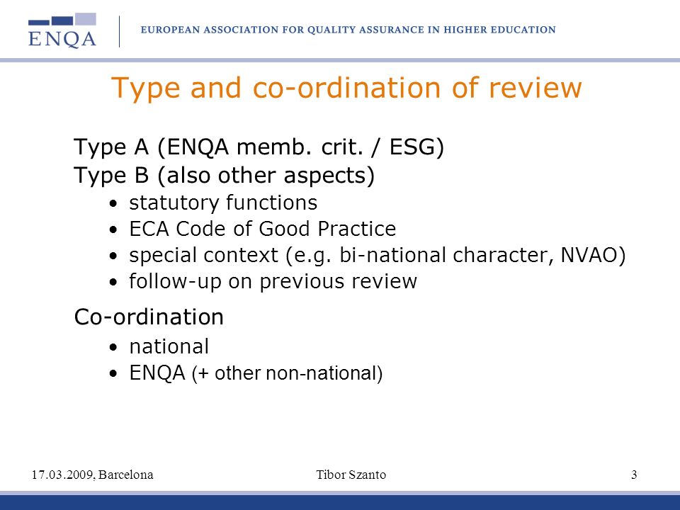 Type and co-ordination of review Type A (ENQA memb. crit. / ESG) Type B (also other aspects) statutory functions ECA Code of Good Practice special con