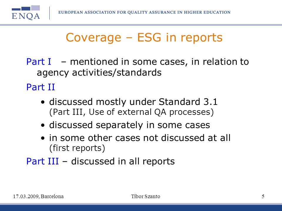 Coverage – ESG in reports Part I – mentioned in some cases, in relation to agency activities/standards Part II discussed mostly under Standard 3.1 (Part III, Use of external QA processes) discussed separately in some cases in some other cases not discussed at all (first reports) Part III – discussed in all reports 17.03.2009, Barcelona Tibor Szanto 5