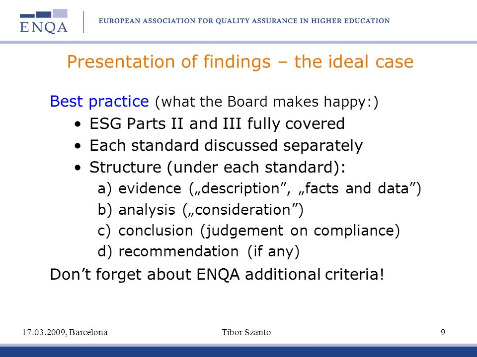 Presentation of findings – the ideal case Best practice (what the Board makes happy:) ESG Parts II and III fully covered Each standard discussed separately Structure (under each standard): a) evidence (description, facts and data) b) analysis (consideration) c) conclusion (judgement on compliance) d) recommendation (if any) Dont forget about ENQA additional criteria.
