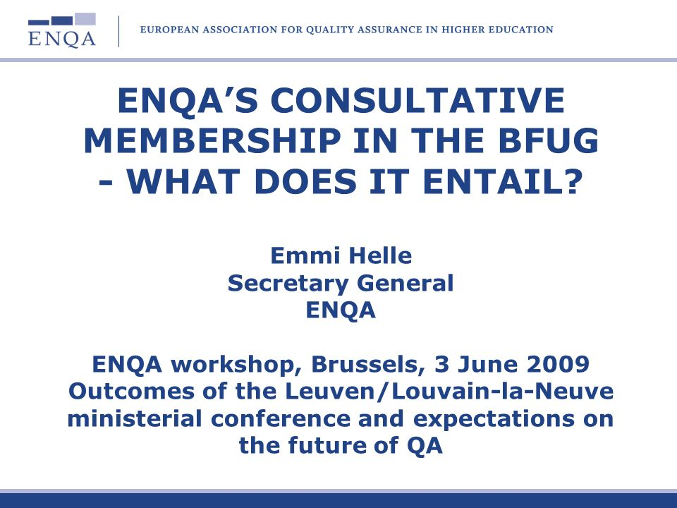 ENQAS CONSULTATIVE MEMBERSHIP IN THE BFUG - WHAT DOES IT ENTAIL? Emmi Helle Secretary General ENQA ENQA workshop, Brussels, 3 June 2009 Outcomes of th