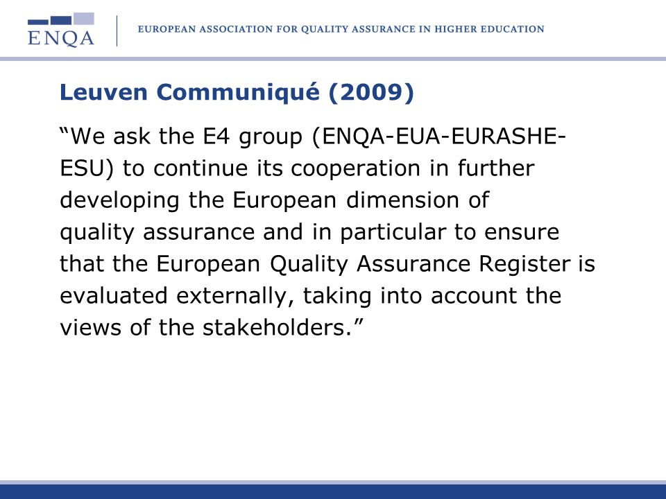 ENQA was approved as a consultative member, together with the EI and BusinessEurope (UNICE), at the Bergen ministerial meeting in 2005 EUA, EURASHE, ESU (ESIB), CoE and UNESCO- CEPES had been approved as consultative members already in Berlin in 2003 The regular members of the BFUG are member countries (46 signatories of the European Cultural Convention), represented by ministry officials European Commission is an additional member ENQA Consultative Membership in the Bologna Follow-Up Group (BFUG)