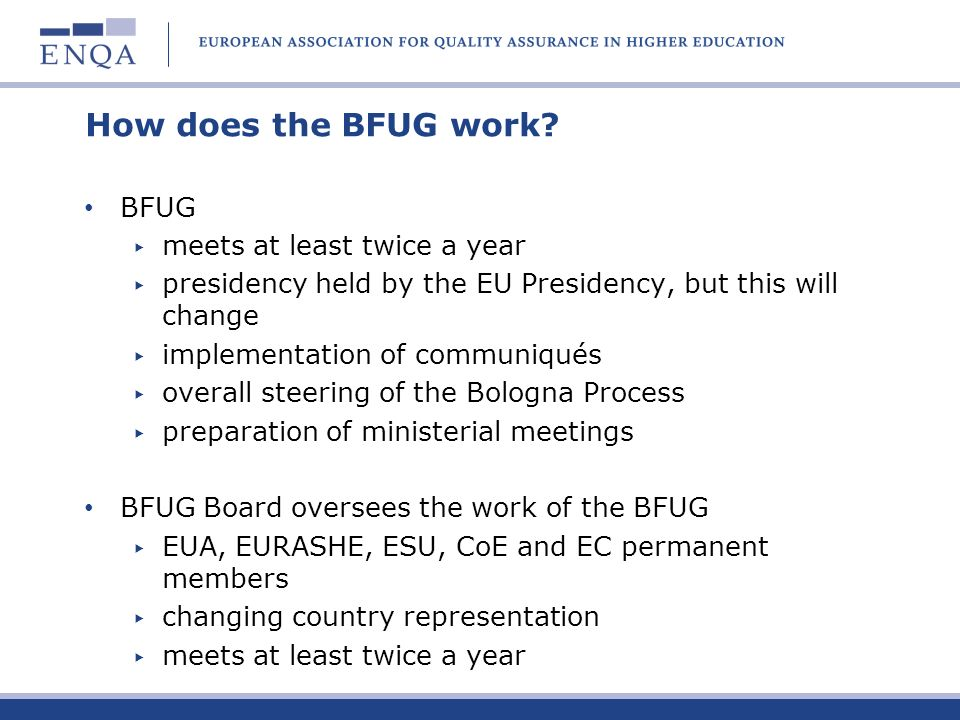 How does the BFUG work? BFUG meets at least twice a year presidency held by the EU Presidency, but this will change implementation of communiqués over