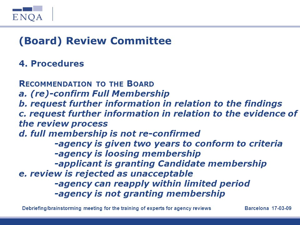 (Board) Review Committee 4. Procedures R ECOMMENDATION TO THE B OARD a. (re)-confirm Full Membership b. request further information in relation to the