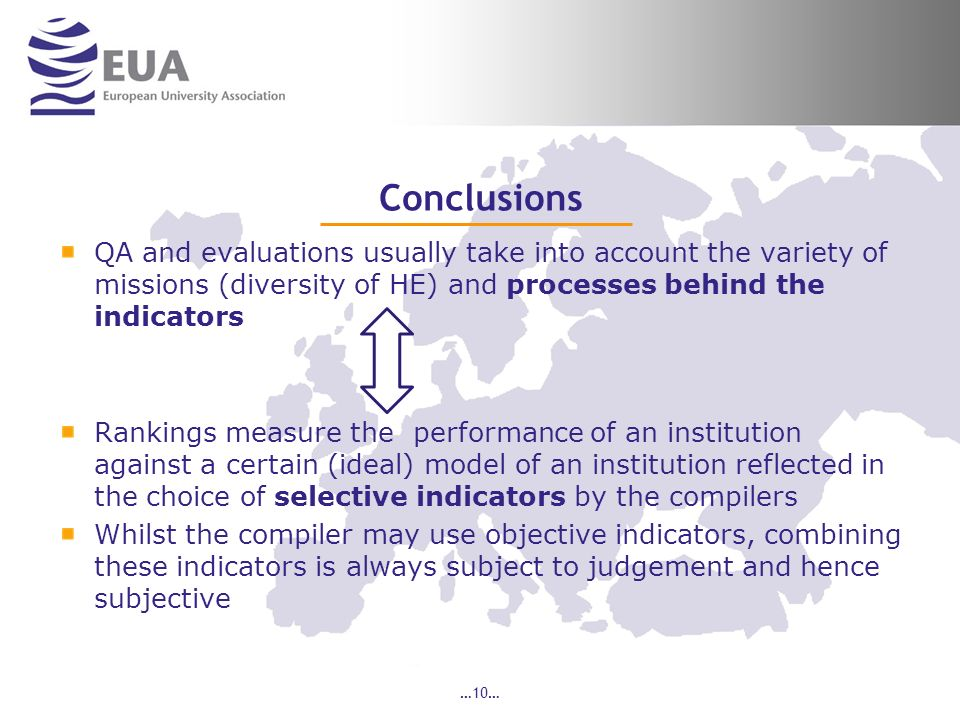 Conclusions QA and evaluations usually take into account the variety of missions (diversity of HE) and processes behind the indicators Rankings measure the performance of an institution against a certain (ideal) model of an institution reflected in the choice of selective indicators by the compilers Whilst the compiler may use objective indicators, combining these indicators is always subject to judgement and hence subjective …10…
