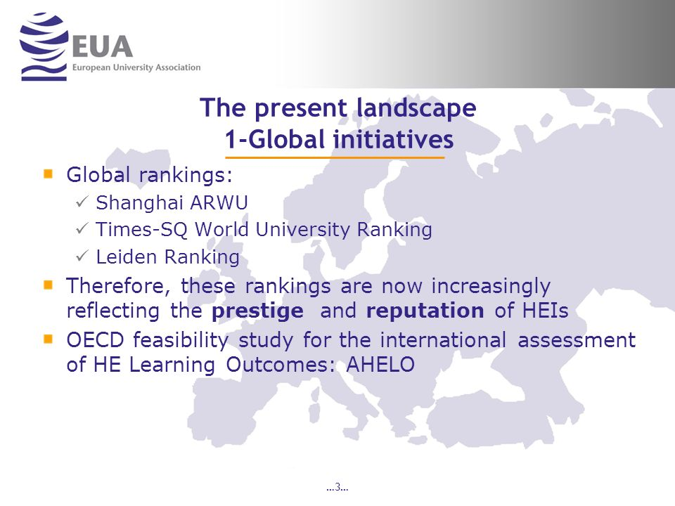 The present landscape 1-Global initiatives Global rankings: Shanghai ARWU Times-SQ World University Ranking Leiden Ranking Therefore, these rankings are now increasingly reflecting the prestige and reputation of HEIs OECD feasibility study for the international assessment of HE Learning Outcomes: AHELO …3…