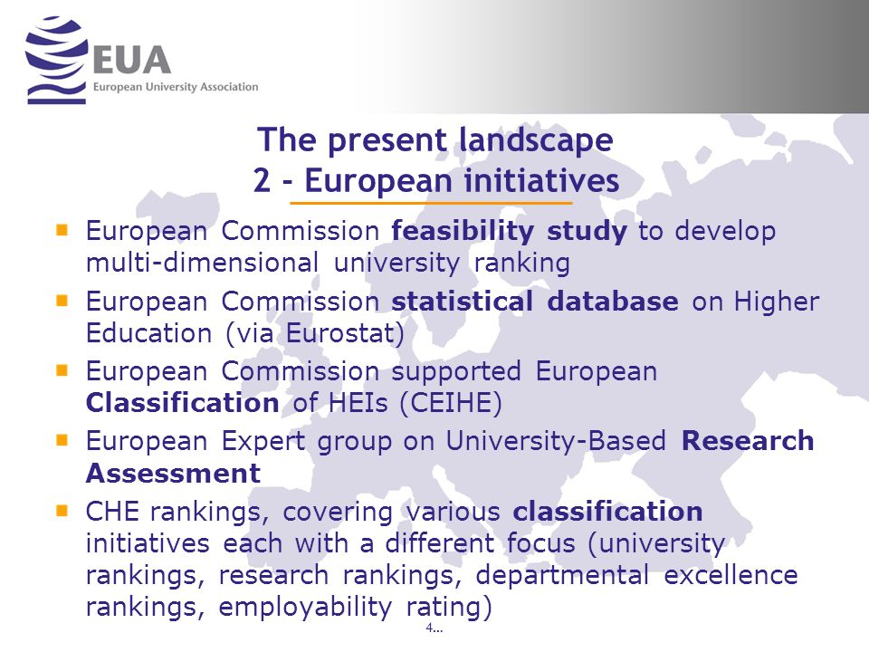 The present landscape 2 - European initiatives European Commission feasibility study to develop multi-dimensional university ranking European Commission statistical database on Higher Education (via Eurostat) European Commission supported European Classification of HEIs (CEIHE) European Expert group on University-Based Research Assessment CHE rankings, covering various classification initiatives each with a different focus (university rankings, research rankings, departmental excellence rankings, employability rating) 4…